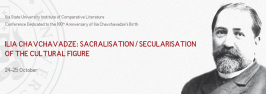 International Research Conference Ilia Chavchavadze: Sacralisation/Secularisation of the Cultural Figure