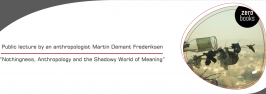 """Public lecture by an anthropologist Martin Demant Frederiksen """"Nothingness, Anthropology and the Shadowy World of Meaning"""""""
