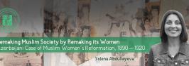 Remaking Muslim Society by Remaking its Women: Azerbaijani Case of Muslim Women's Reformation, 1890 – 1920